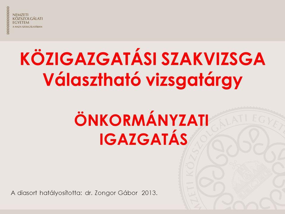 ÖNKORMÁNYZATI IGAZGATÁS KÖZIGAZGATÁSI SZAKVIZSGA Választható vizsgatárgy A diasort hatályosította: dr. Zongor Gábor 2013.