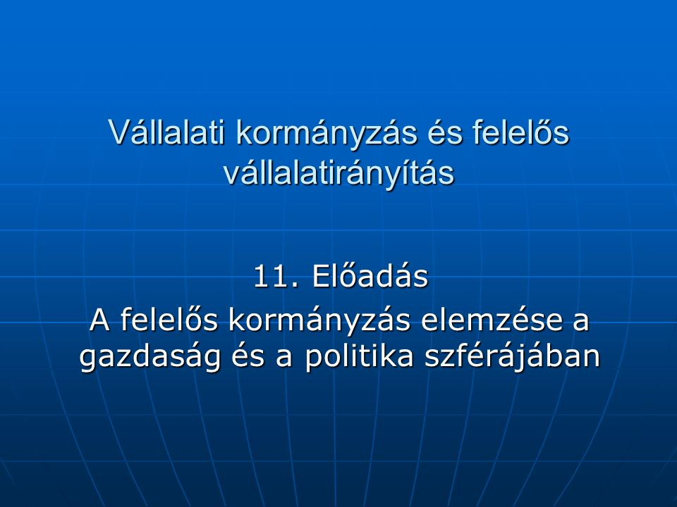Vállalati kormányzás és felelős vállalatirányítás 11. Előadás A felelős kormányzás elemzése a gazdaság és a politika szférájában
