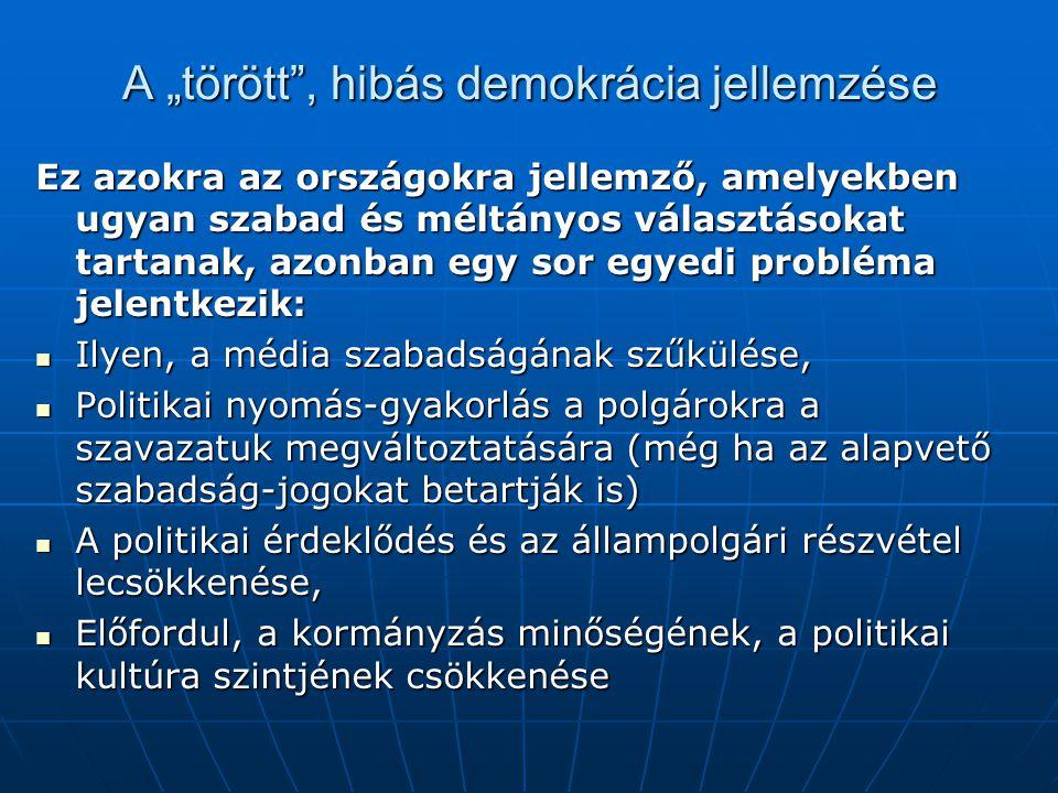 """A """"törött , hibás demokrácia jellemzése Ez azokra az országokra jellemző, amelyekben ugyan szabad és méltányos választásokat tartanak, azonban egy sor egyedi probléma jelentkezik:  Ilyen, a média szabadságának szűkülése,  Politikai nyomás-gyakorlás a polgárokra a szavazatuk megváltoztatására (még ha az alapvető szabadság-jogokat betartják is)  A politikai érdeklődés és az állampolgári részvétel lecsökkenése,  Előfordul, a kormányzás minőségének, a politikai kultúra szintjének csökkenése"""