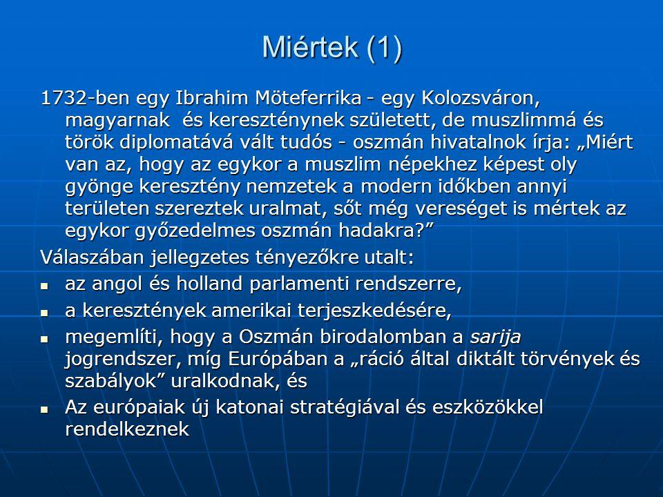 """Miértek (1) 1732-ben egy Ibrahim Möteferrika - egy Kolozsváron, magyarnak és kereszténynek született, de muszlimmá és török diplomatává vált tudós - oszmán hivatalnok írja: """"Miért van az, hogy az egykor a muszlim népekhez képest oly gyönge keresztény nemzetek a modern időkben annyi területen szereztek uralmat, sőt még vereséget is mértek az egykor győzedelmes oszmán hadakra Válaszában jellegzetes tényezőkre utalt:  az angol és holland parlamenti rendszerre,  a keresztények amerikai terjeszkedésére,  megemlíti, hogy a Oszmán birodalomban a sarija jogrendszer, míg Európában a """"ráció által diktált törvények és szabályok uralkodnak, és  Az európaiak új katonai stratégiával és eszközökkel rendelkeznek"""