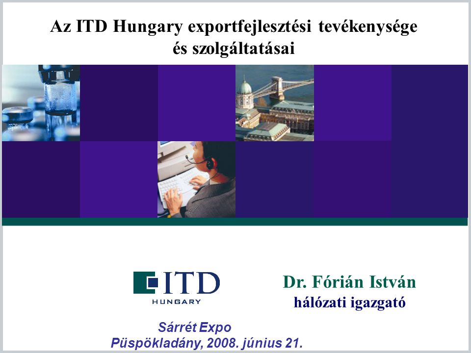 Dr. Fórián István hálózati igazgató Az ITD Hungary exportfejlesztési tevékenysége és szolgáltatásai Sárrét Expo Püspökladány, 2008. június 21.