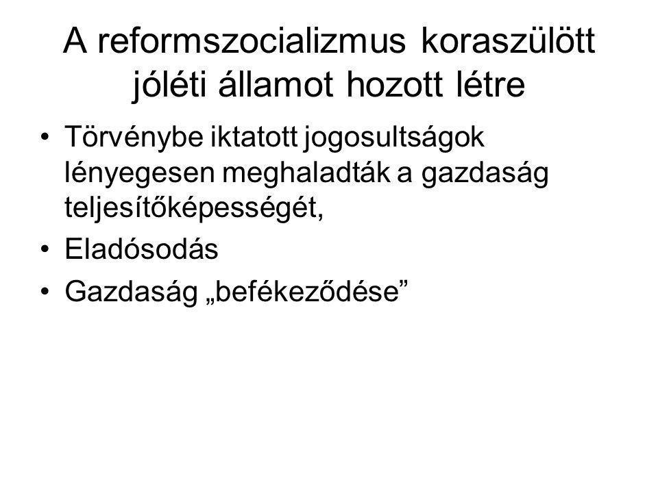 A reformszocializmus koraszülött jóléti államot hozott létre •Törvénybe iktatott jogosultságok lényegesen meghaladták a gazdaság teljesítőképességét,