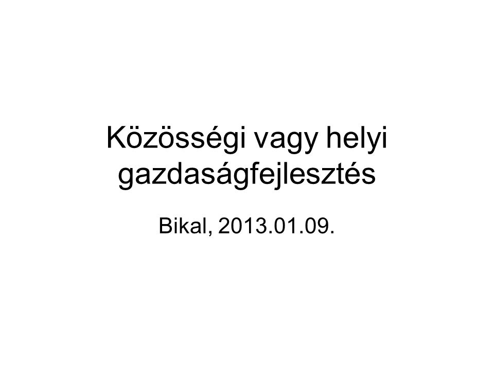 Közösségi vagy helyi gazdaságfejlesztés Bikal, 2013.01.09.