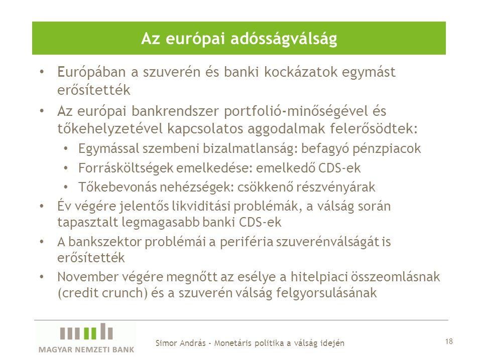 • Európában a szuverén és banki kockázatok egymást erősítették • Az európai bankrendszer portfolió-minőségével és tőkehelyzetével kapcsolatos aggodalmak felerősödtek: • Egymással szembeni bizalmatlanság: befagyó pénzpiacok • Forrásköltségek emelkedése: emelkedő CDS-ek • Tőkebevonás nehézségek: csökkenő részvényárak • Év végére jelentős likviditási problémák, a válság során tapasztalt legmagasabb banki CDS-ek • A bankszektor problémái a periféria szuverénválságát is erősítették • November végére megnőtt az esélye a hitelpiaci összeomlásnak (credit crunch) és a szuverén válság felgyorsulásának Az európai adósságválság Simor András - Monetáris politika a válság idején 18