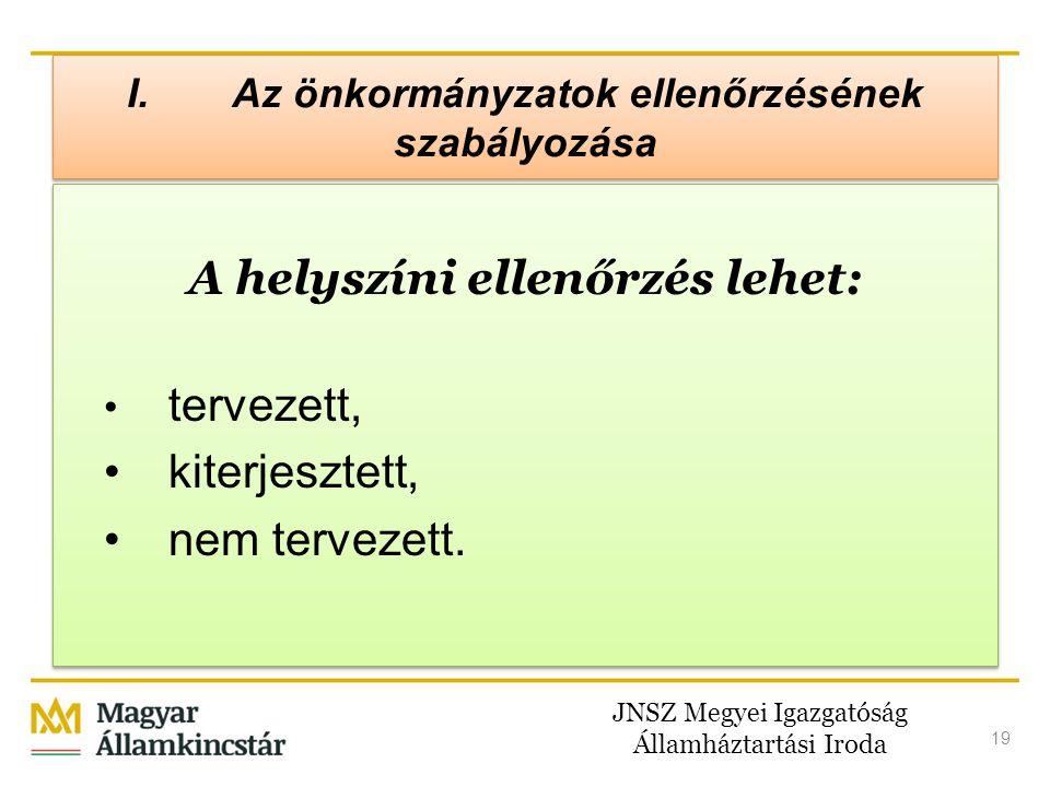 JNSZ Megyei Igazgatóság Államháztartási Iroda 19 I. Az önkormányzatok ellenőrzésének szabályozása A helyszíni ellenőrzés lehet: • tervezett, • kiterje