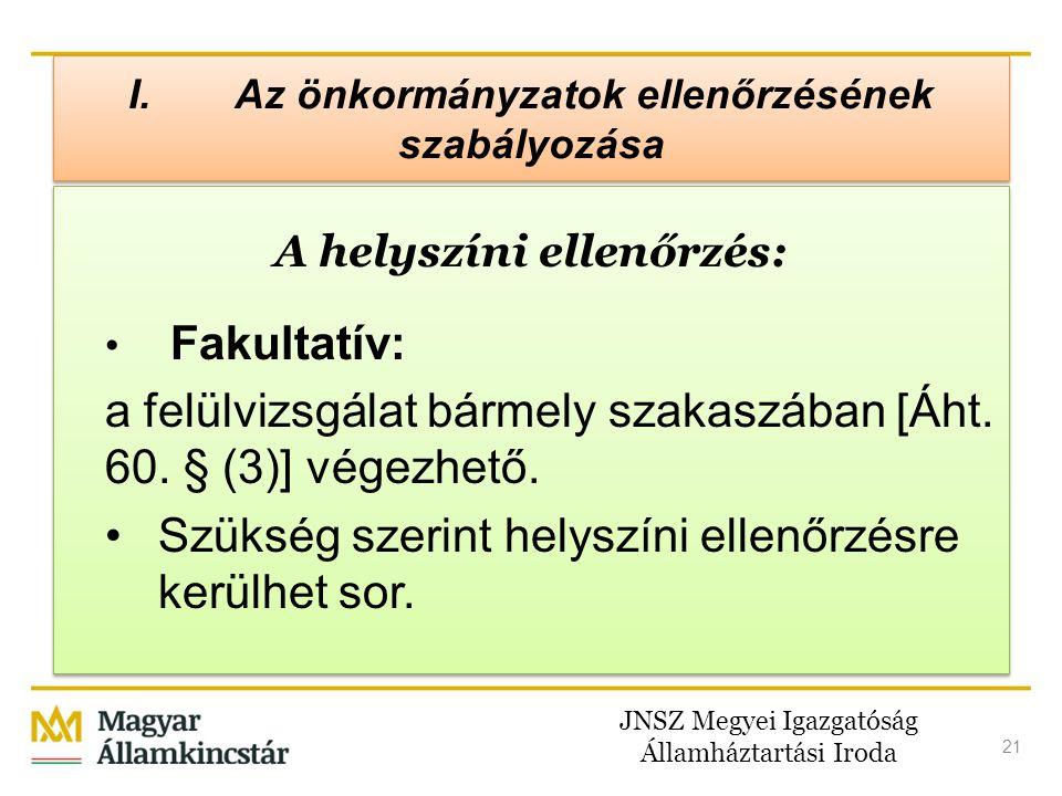 JNSZ Megyei Igazgatóság Államháztartási Iroda 21 I. Az önkormányzatok ellenőrzésének szabályozása A helyszíni ellenőrzés: • Fakultatív: a felülvizsgál