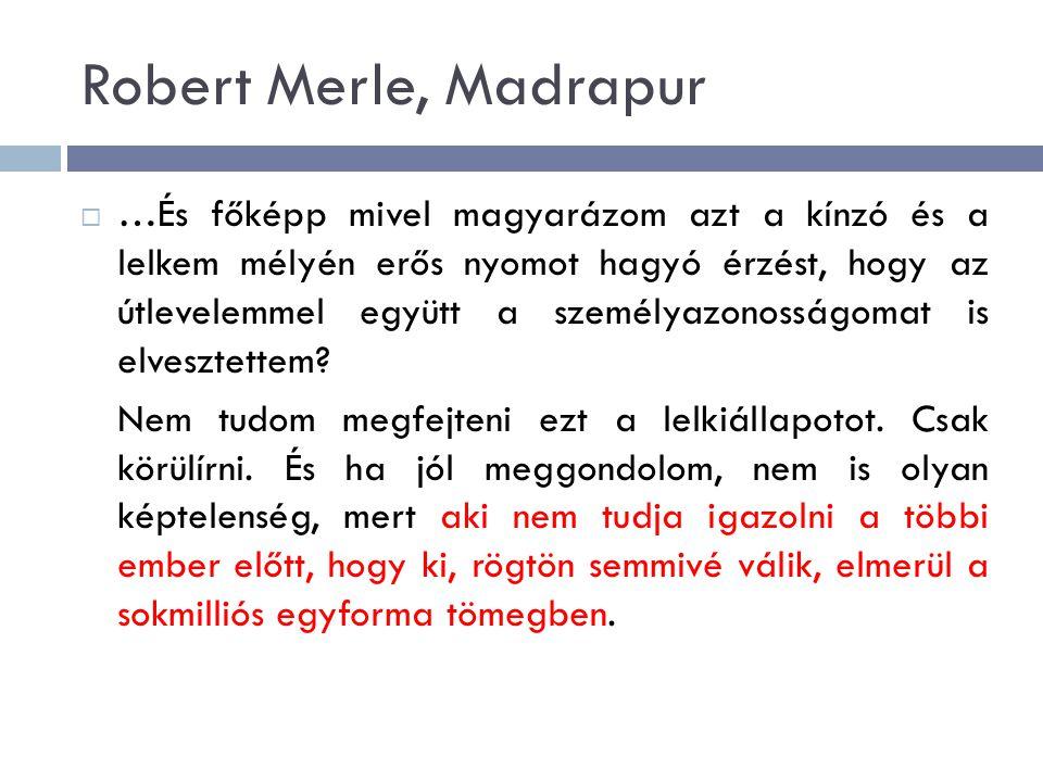 Robert Merle, Madrapur  …És főképp mivel magyarázom azt a kínzó és a lelkem mélyén erős nyomot hagyó érzést, hogy az útlevelemmel együtt a személyazo