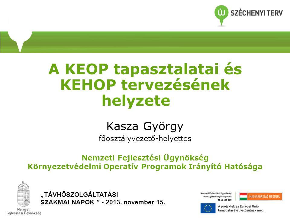 A KEOP tapasztalatai és KEHOP tervezésének helyzete Kasza György főosztályvezető-helyettes Nemzeti Fejlesztési Ügynökség Környezetvédelmi Operatív Pro