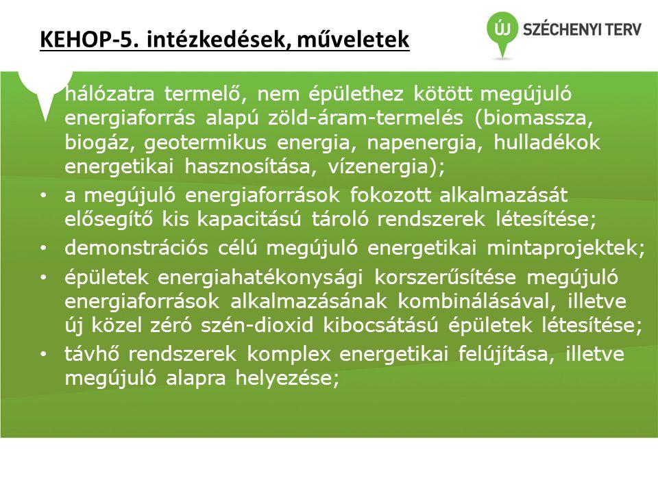 KEHOP-5. intézkedések, műveletek • hálózatra termelő, nem épülethez kötött megújuló energiaforrás alapú zöld-áram-termelés (biomassza, biogáz, geoterm