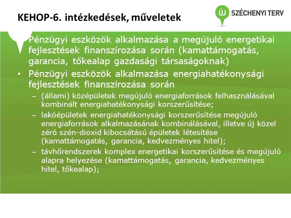 KEHOP-6. intézkedések, műveletek • Pénzügyi eszközök alkalmazása a megújuló energetikai fejlesztések finanszírozása során (kamattámogatás, garancia, t