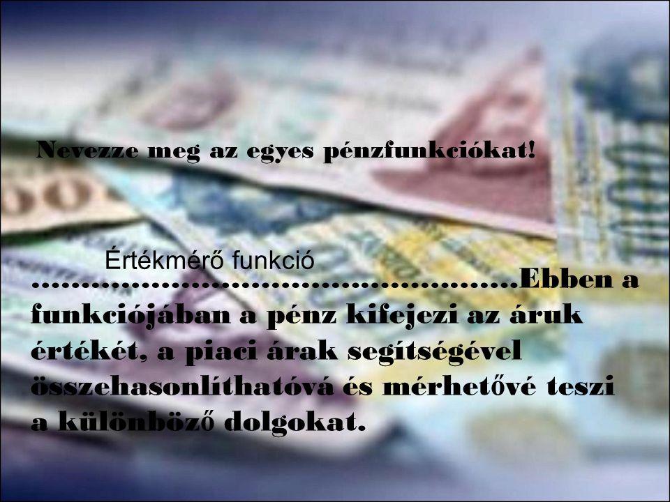 Nevezze meg az egyes pénzfunkciókat! ………………………………………….Ebben a funkciójában a pénz kifejezi az áruk értékét, a piaci árak segítségével összehasonlíthat