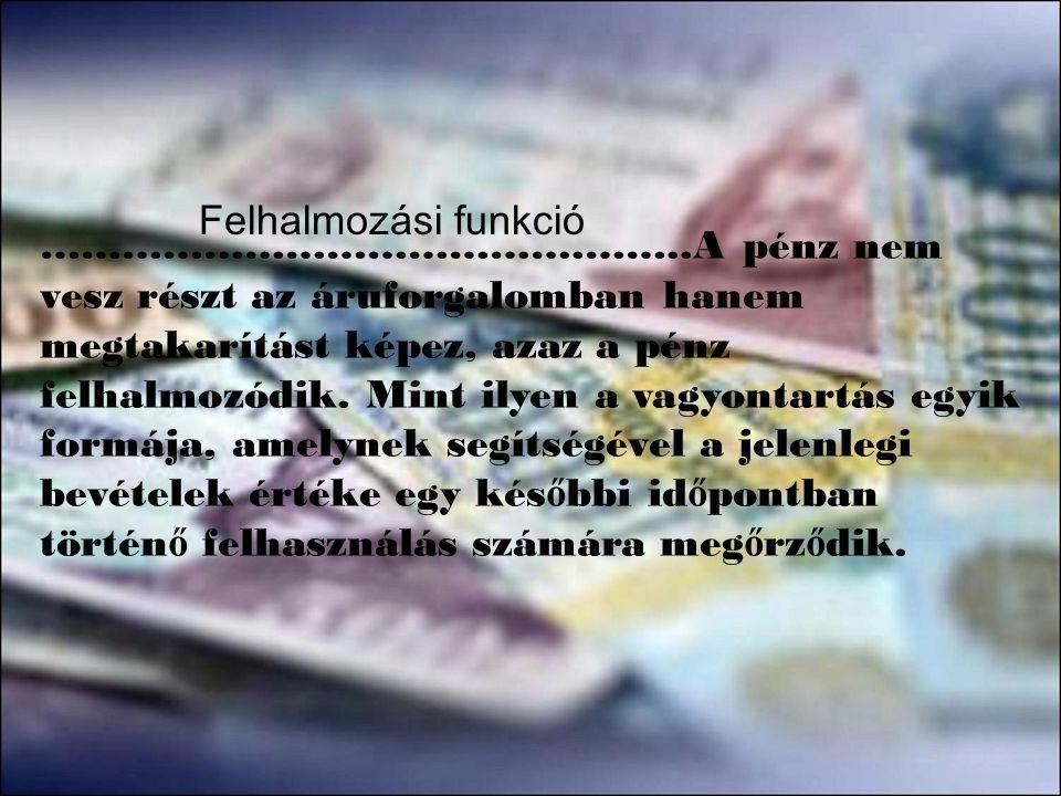 ………………………………….……..A pénz nem vesz részt az áruforgalomban hanem megtakarítást képez, azaz a pénz felhalmozódik. Mint ilyen a vagyontartás egyik formáj