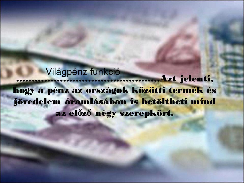 ……………………………………….Azt jelenti, hogy a pénz az országok közötti termék és jövedelem áramlásában is betöltheti mind az el ő z ő négy szerepkört. Világpénz