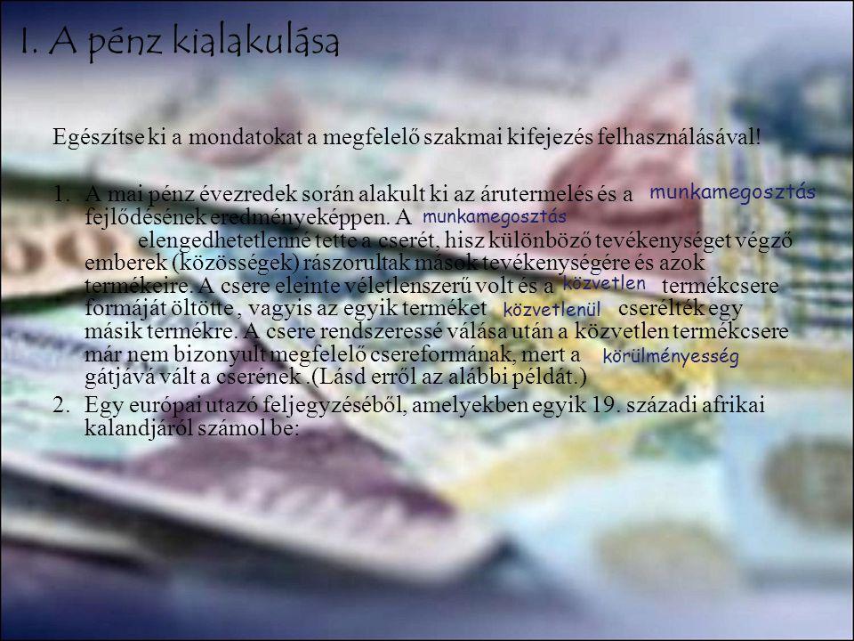 I. A pénz kialakulása Egészítse ki a mondatokat a megfelelő szakmai kifejezés felhasználásával! 1.A mai pénz évezredek során alakult ki az árutermelés