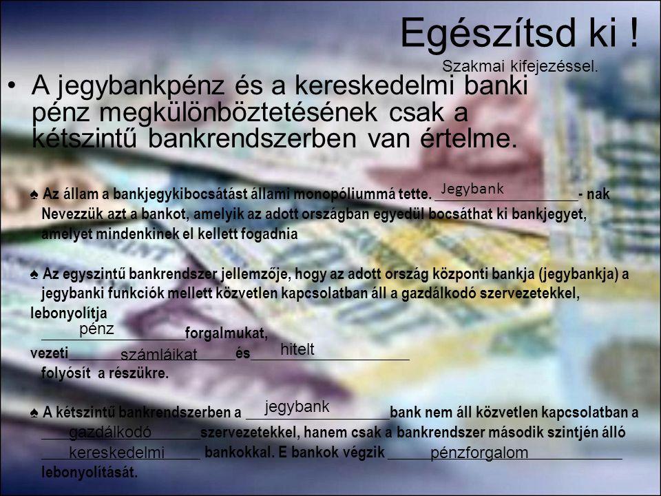 Egészítsd ki ! Szakmai kifejezéssel. •A jegybankpénz és a kereskedelmi banki pénz megkülönböztetésének csak a kétszintű bankrendszerben van értelme. ♠