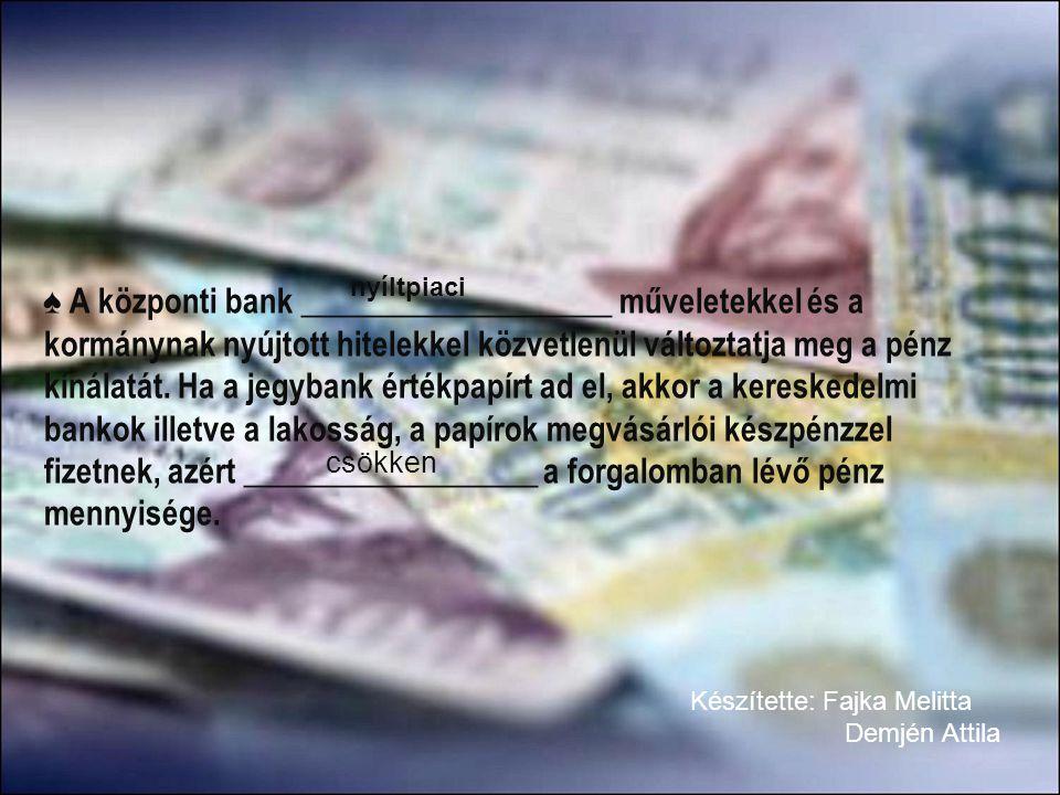 ♠ A központi bank ___________________ műveletekkel és a kormánynak nyújtott hitelekkel közvetlenül változtatja meg a pénz kínálatát. Ha a jegybank ért