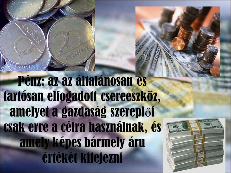A pénz formáját tekintve lehet készpénz számlapénz Eredetét tekintve jegybankpénz kereskedelmi bank pénz Forgalomképesség alapján korlátlanul forgalomképes M1 (forgalomban lévő készpénz+ látra szóló betét) korlátozottan forgalomképes (kvázi pénz) lekötött betét, értéklevél M2 = M1+ kvázi pénz Pénzpiac fogalmába csak a szűken vett pénz, az M1 tartozik Pénzkínálat : a forgalomba levő készpénz és bankszámlapénz Pénzkereslet: a gazdasági szereplők által tartani kívánt készpénz és bankszámlapénz összege