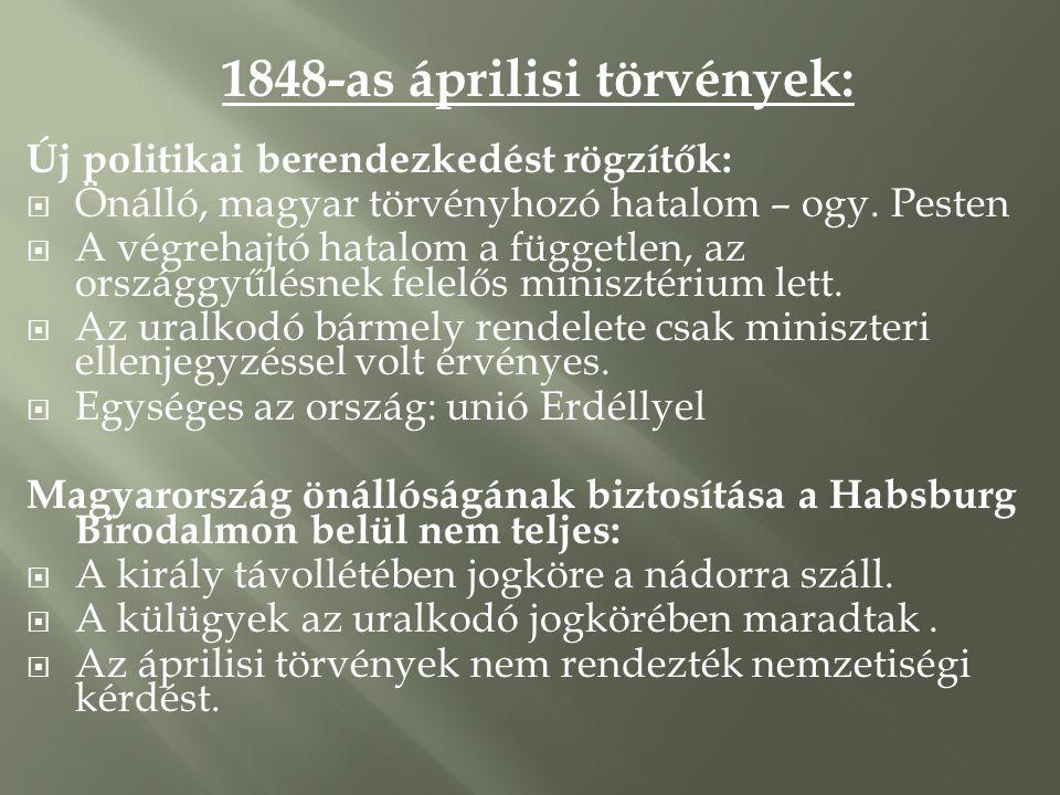 1848-as áprilisi törvények: Új politikai berendezkedést rögzítők:  Önálló, magyar törvényhozó hatalom – ogy. Pesten  A végrehajtó hatalom a függetle
