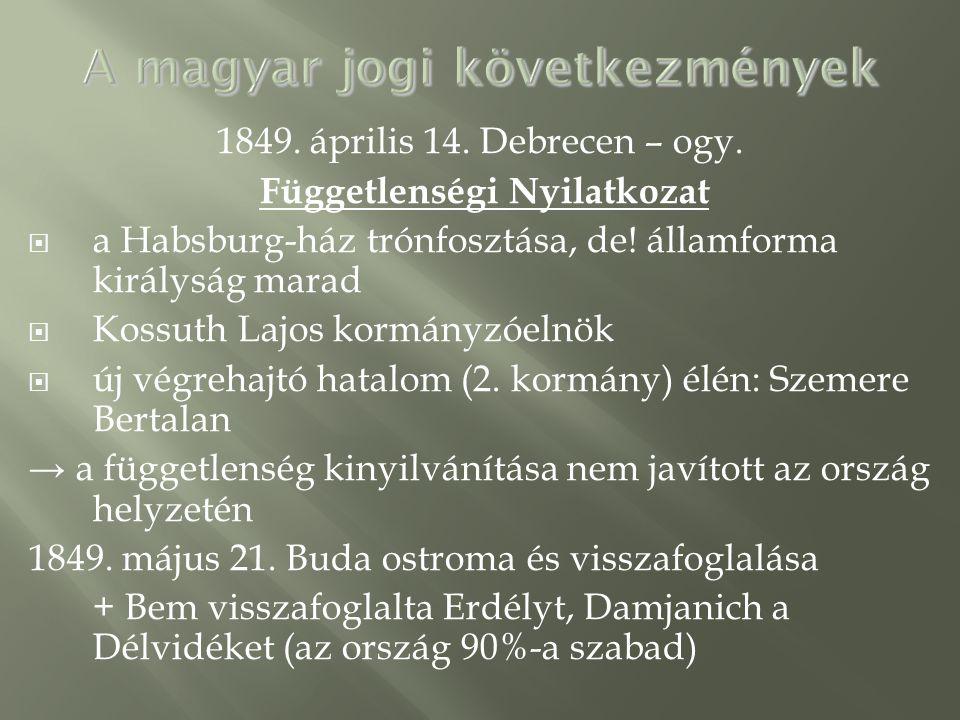 1849. április 14. Debrecen – ogy. Függetlenségi Nyilatkozat  a Habsburg-ház trónfosztása, de! államforma királyság marad  Kossuth Lajos kormányzóeln