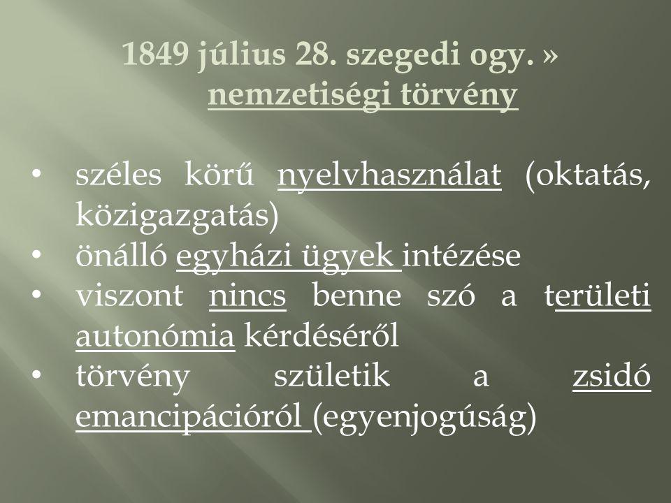 1849 július 28. szegedi ogy. » nemzetiségi törvény • széles körű nyelvhasználat (oktatás, közigazgatás) • önálló egyházi ügyek intézése • viszont ninc