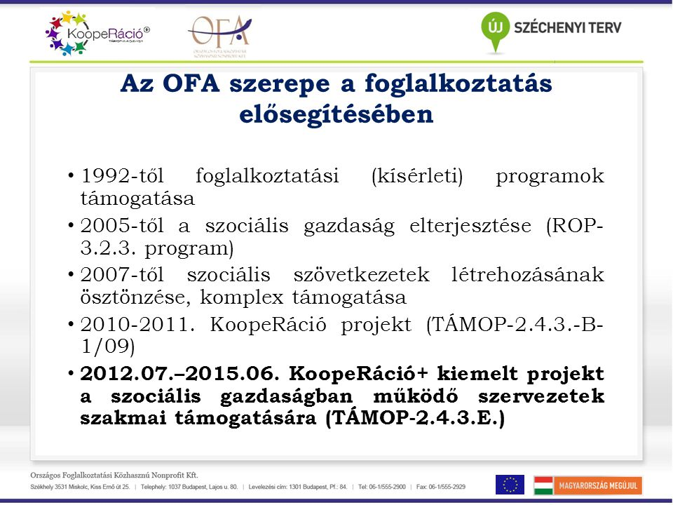 Az OFA szerepe a foglalkoztatás elősegítésében • 1992-től foglalkoztatási (kísérleti) programok támogatása • 2005-től a szociális gazdaság elterjesztése (ROP- 3.2.3.