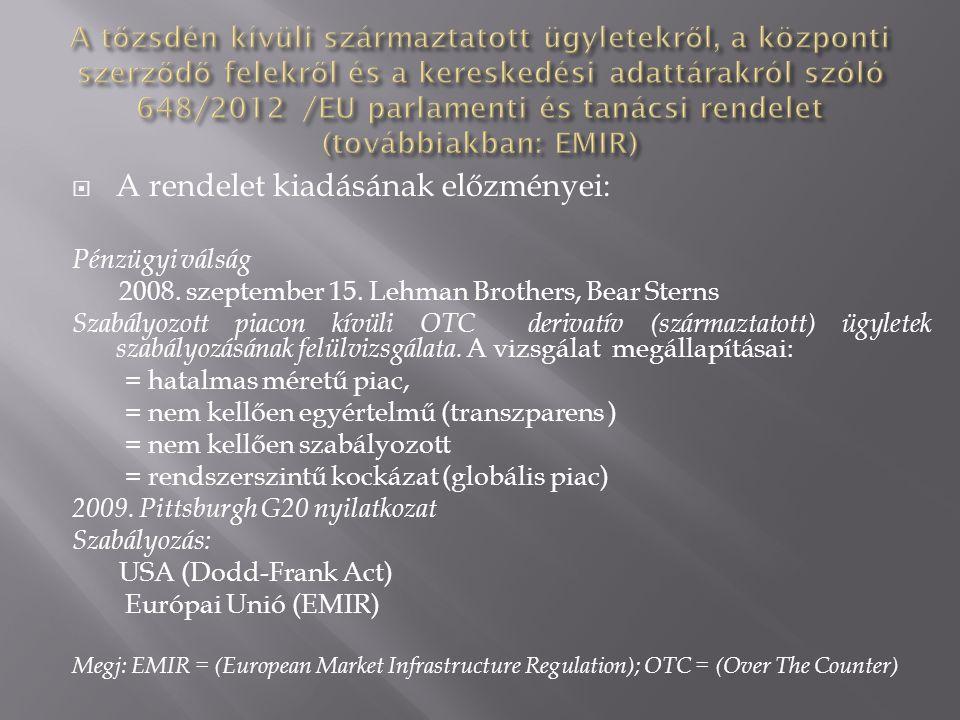  A rendelet kiadásának előzményei: Pénzügyi válság 2008. szeptember 15. Lehman Brothers, Bear Sterns Szabályozott piacon kívüli OTC derivatív (szárma