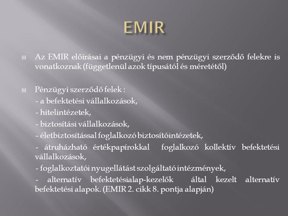  Az EMIR előírásai a pénzügyi és nem pénzügyi szerződő felekre is vonatkoznak (függetlenül azok típusától és méretétől)  Pénzügyi szerződő felek : -