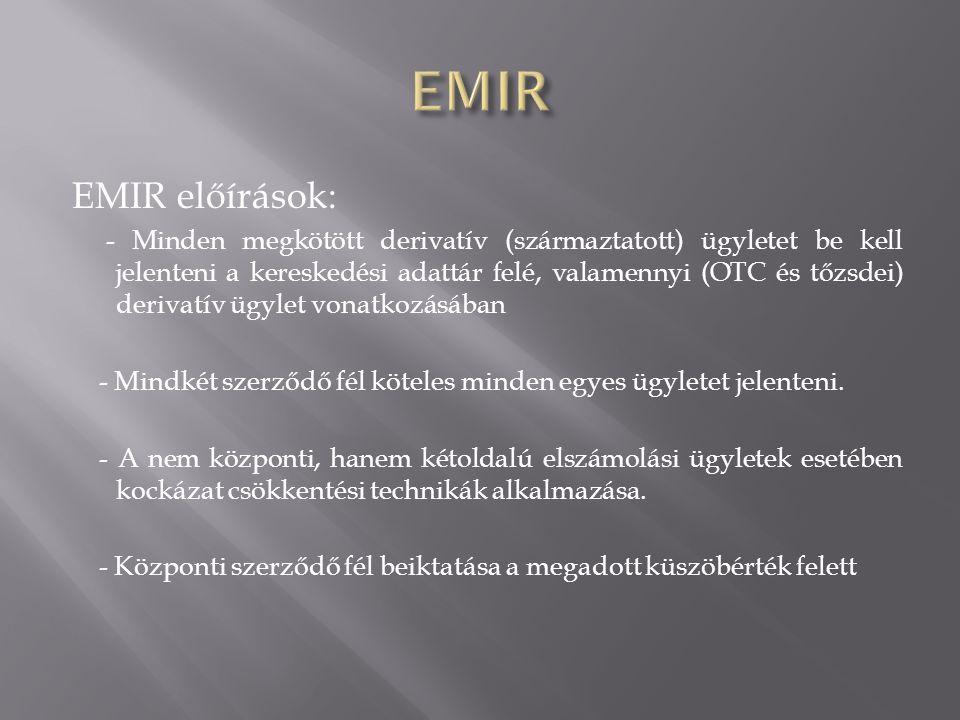 EMIR előírások: - Minden megkötött derivatív (származtatott) ügyletet be kell jelenteni a kereskedési adattár felé, valamennyi (OTC és tőzsdei) deriva