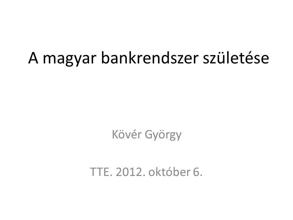 A magyar bankrendszer születése Kövér György TTE. 2012. október 6.