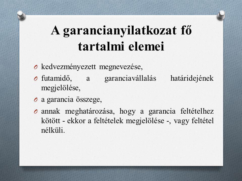 A garancianyilatkozat fő tartalmi elemei O kedvezményezett megnevezése, O futamidő, a garanciavállalás határidejének megjelölése, O a garancia összege