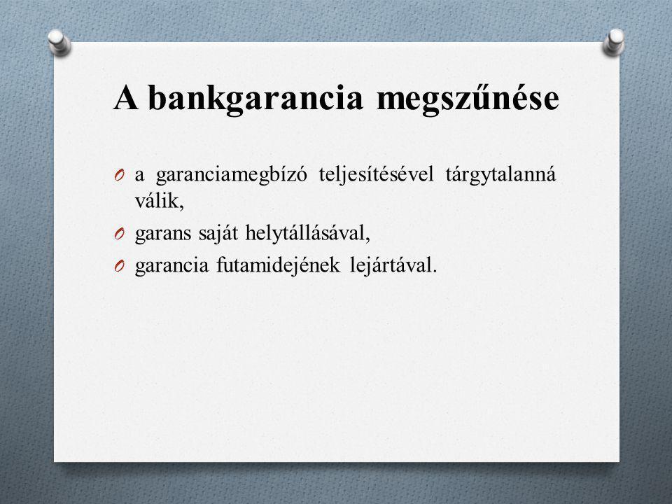 A bankgarancia megszűnése O a garanciamegbízó teljesítésével tárgytalanná válik, O garans saját helytállásával, O garancia futamidejének lejártával.