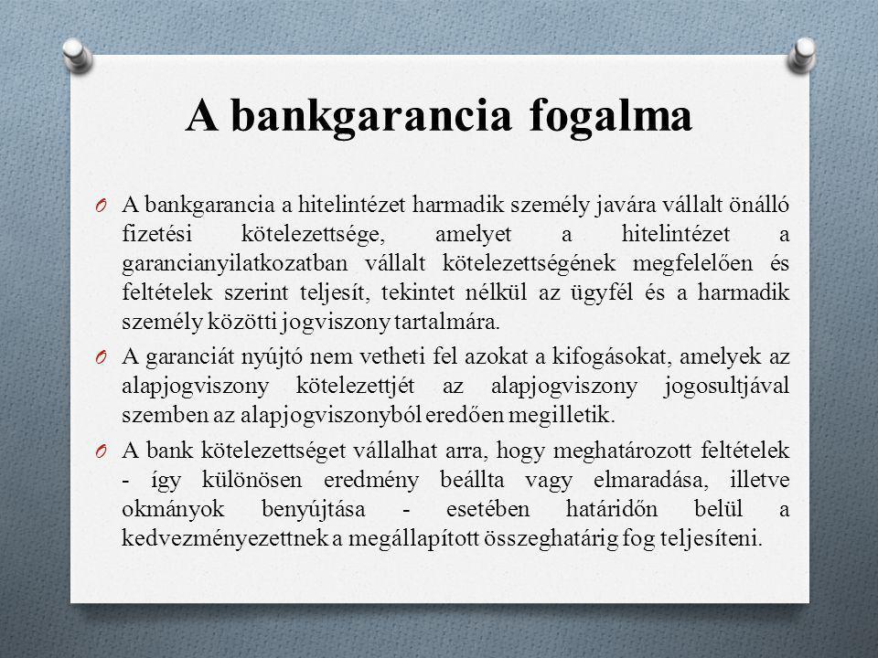 A bankgarancia fogalma O A bankgarancia a hitelintézet harmadik személy javára vállalt önálló fizetési kötelezettsége, amelyet a hitelintézet a garanc