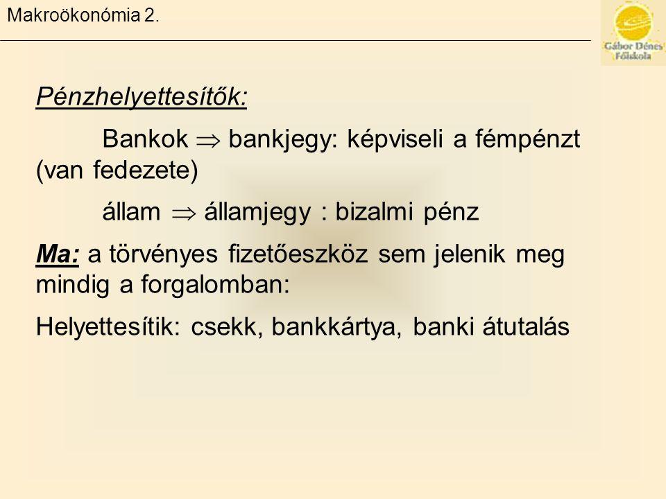 Makroökonómia 2. Pénzhelyettesítők: Bankok  bankjegy: képviseli a fémpénzt (van fedezete) állam  államjegy : bizalmi pénz Ma: a törvényes fizetőeszk