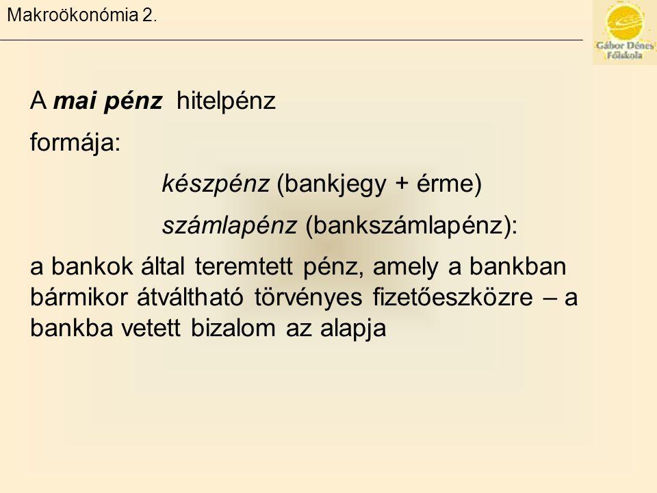 Makroökonómia 2. A mai pénz hitelpénz formája: készpénz (bankjegy + érme) számlapénz (bankszámlapénz): a bankok által teremtett pénz, amely a bankban
