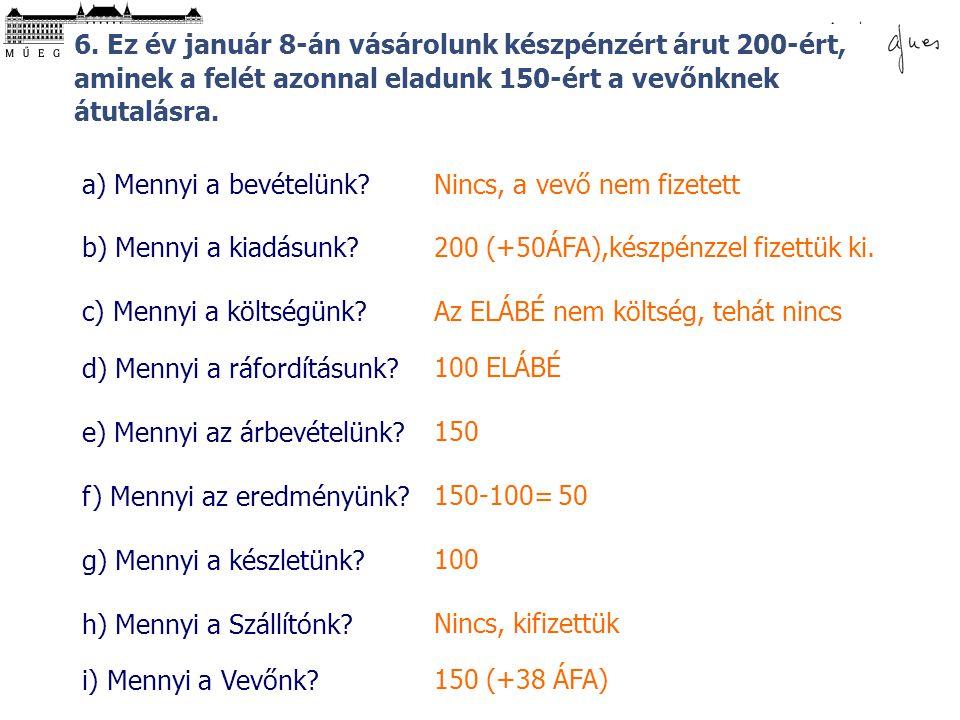 © 6. Ez év január 8-án vásárolunk készpénzért árut 200-ért, aminek a felét azonnal eladunk 150-ért a vevőnknek átutalásra. a) Mennyi a bevételünk? b)