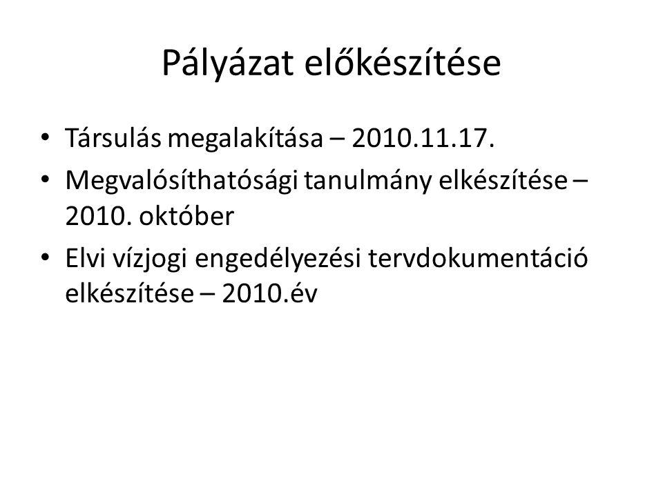 Pályázat előkészítése • Társulás megalakítása – 2010.11.17. • Megvalósíthatósági tanulmány elkészítése – 2010. október • Elvi vízjogi engedélyezési te