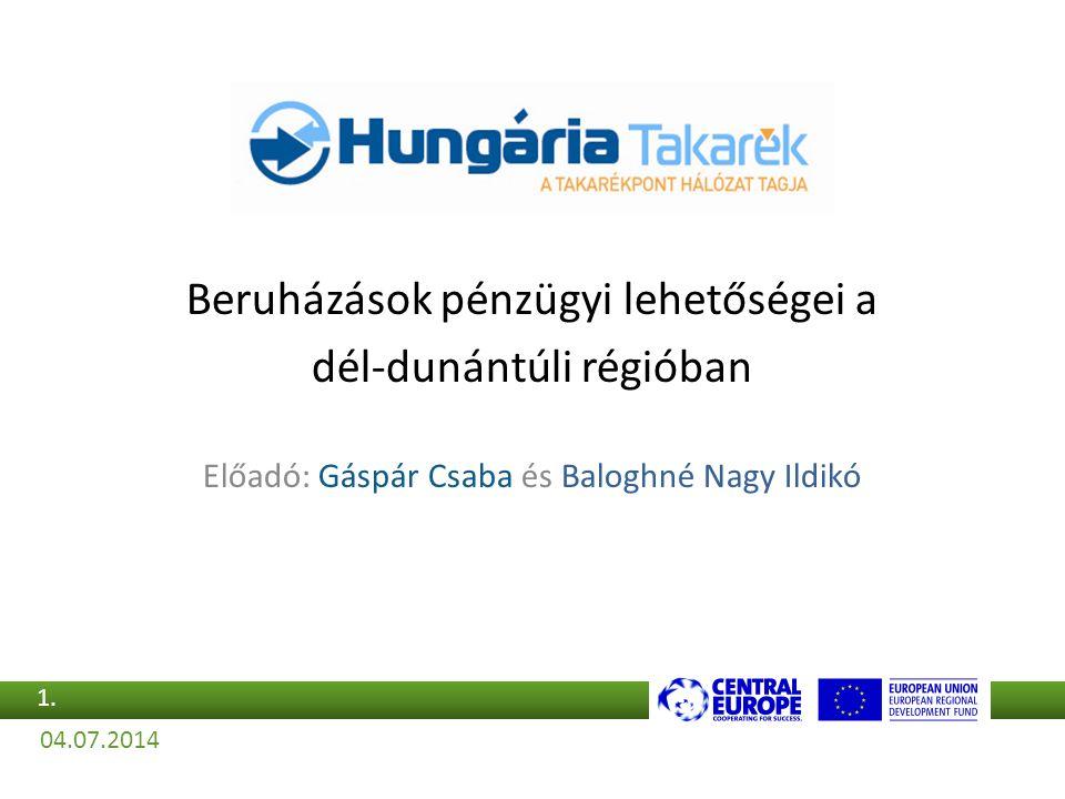 Beruházások pénzügyi lehetőségei a dél-dunántúli régióban Előadó: Gáspár Csaba és Baloghné Nagy Ildikó 04.07.2014 1.1.