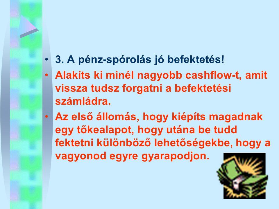 •3. A pénz-spórolás jó befektetés! •Alakíts ki minél nagyobb cashflow-t, amit vissza tudsz forgatni a befektetési számládra. •Az első állomás, hogy ki