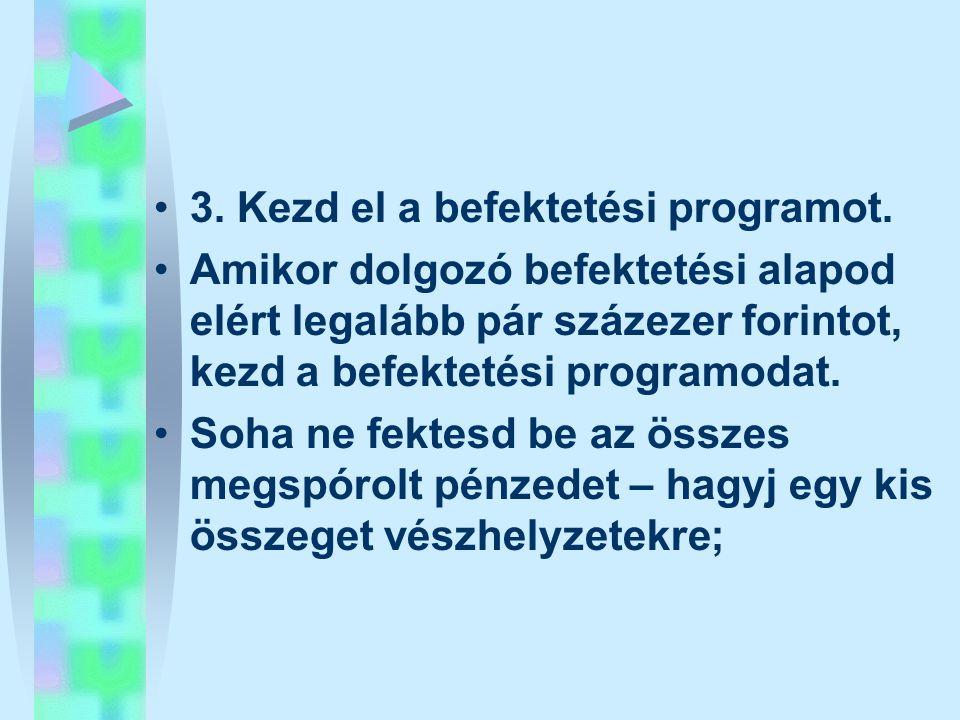 •3. Kezd el a befektetési programot. •Amikor dolgozó befektetési alapod elért legalább pár százezer forintot, kezd a befektetési programodat. •Soha ne