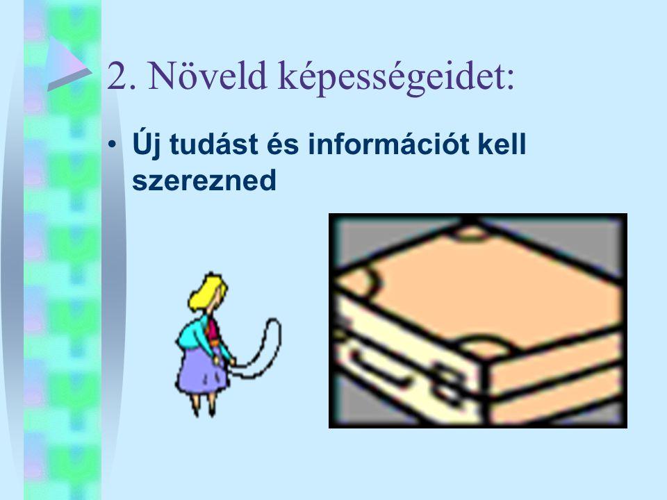 2. Növeld képességeidet: •Új tudást és információt kell szerezned