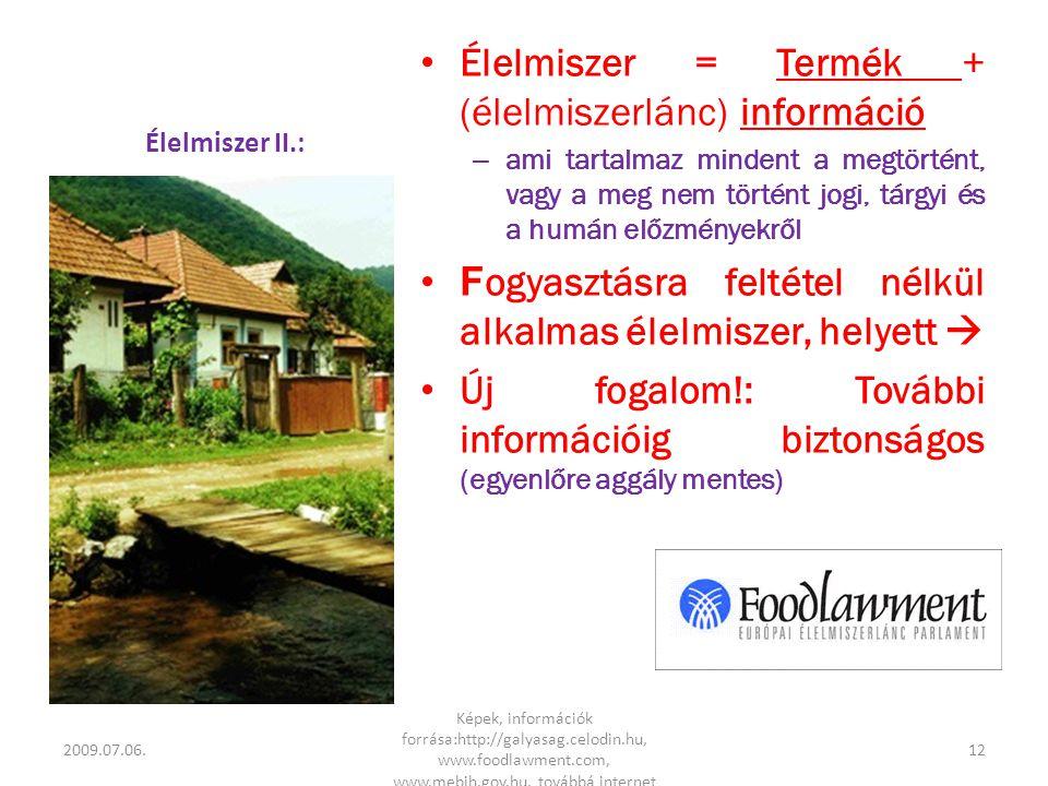 Élelmiszer II.: • Élelmiszer = Termék + (élelmiszerlánc) információ – ami tartalmaz mindent a megtörtént, vagy a meg nem történt jogi, tárgyi és a humán előzményekről •F ogyasztásra feltétel nélkül alkalmas élelmiszer, helyett  • Új fogalom!: További információig biztonságos (egyenlőre aggály mentes) 2009.07.06.12 Képek, információk forrása:http://galyasag.celodin.hu, www.foodlawment.com, www.mebih.gov.hu, továbbá internet