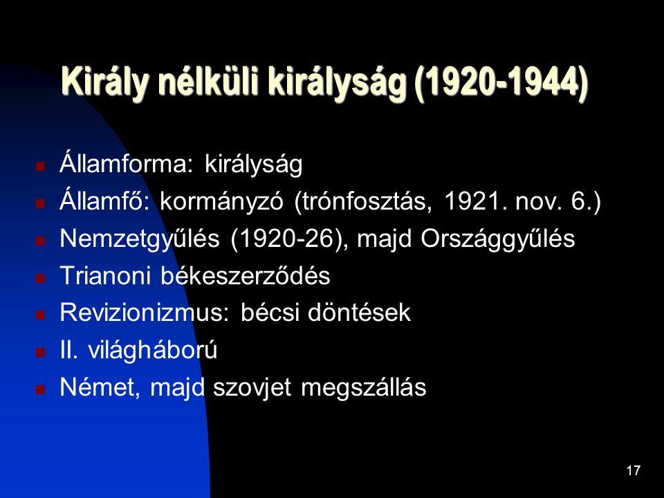 17 Király nélküli királyság (1920-1944)  Államforma: királyság  Államfő: kormányzó (trónfosztás, 1921.