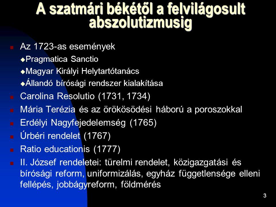 3 A szatmári békétől a felvilágosult abszolutizmusig  Az 1723-as események  Pragmatica Sanctio  Magyar Királyi Helytartótanács  Állandó bírósági rendszer kialakítása  Carolina Resolutio (1731, 1734)  Mária Terézia és az örökösödési háború a poroszokkal  Erdélyi Nagyfejedelemség (1765)  Úrbéri rendelet (1767)  Ratio educationis (1777)  II.