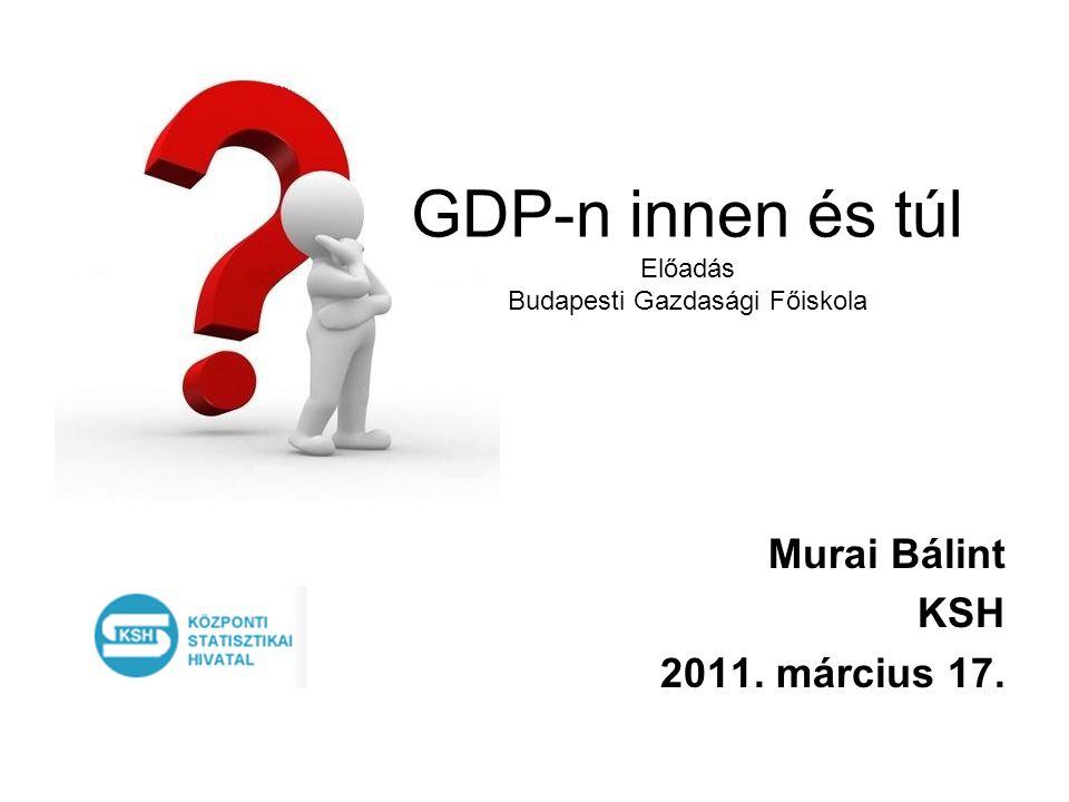 GDP-n innen és túl Előadás Budapesti Gazdasági Főiskola Murai Bálint KSH 2011. március 17.