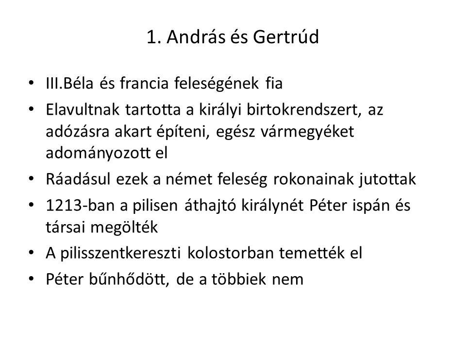 1. András és Gertrúd • III.Béla és francia feleségének fia • Elavultnak tartotta a királyi birtokrendszert, az adózásra akart építeni, egész vármegyék