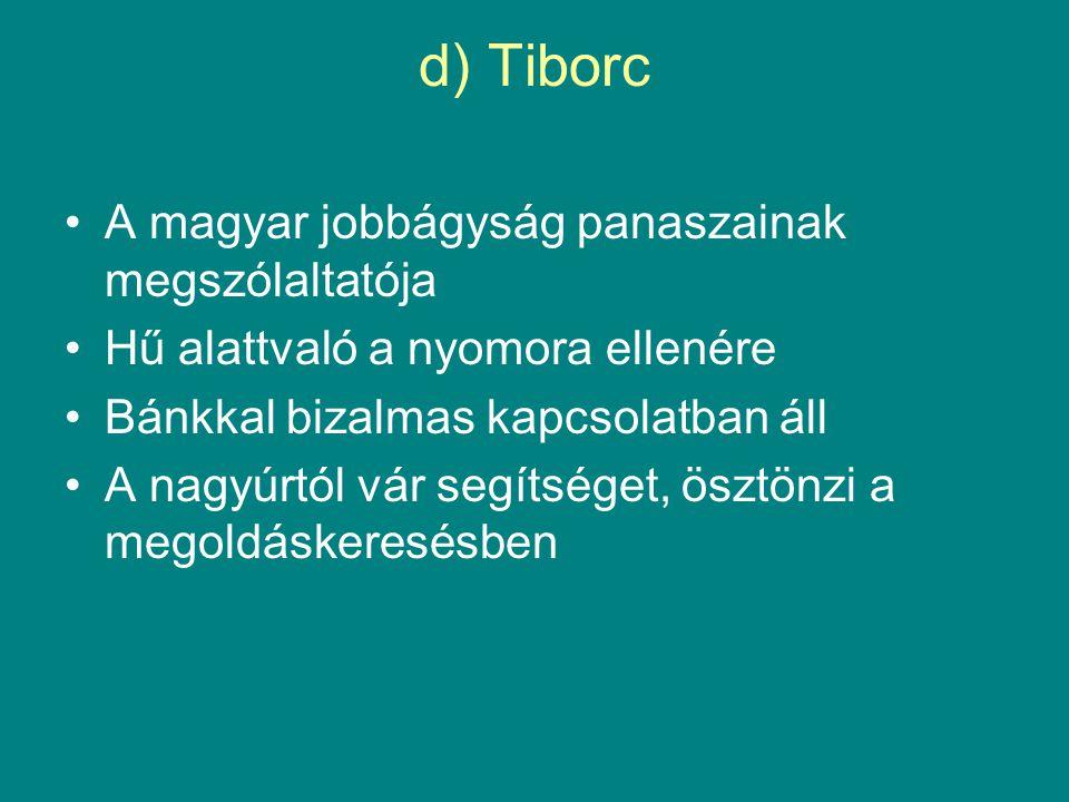d) Tiborc •A magyar jobbágyság panaszainak megszólaltatója •Hű alattvaló a nyomora ellenére •Bánkkal bizalmas kapcsolatban áll •A nagyúrtól vár segíts