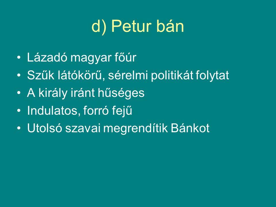 d) Petur bán •Lázadó magyar főúr •Szűk látókörű, sérelmi politikát folytat •A király iránt hűséges •Indulatos, forró fejű •Utolsó szavai megrendítik B