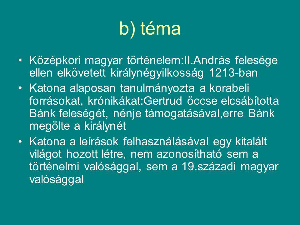 b) téma •Középkori magyar történelem:II.András felesége ellen elkövetett királynégyilkosság 1213-ban •Katona alaposan tanulmányozta a korabeli forráso