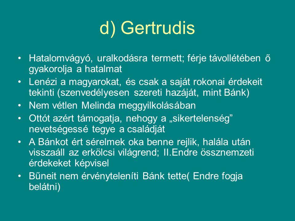 d) Gertrudis •Hatalomvágyó, uralkodásra termett; férje távollétében ő gyakorolja a hatalmat •Lenézi a magyarokat, és csak a saját rokonai érdekeit tek