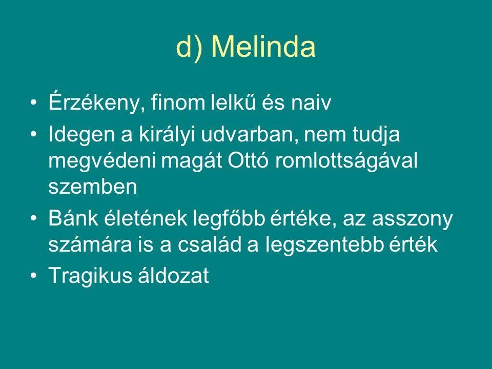 d) Melinda •Érzékeny, finom lelkű és naiv •Idegen a királyi udvarban, nem tudja megvédeni magát Ottó romlottságával szemben •Bánk életének legfőbb ért
